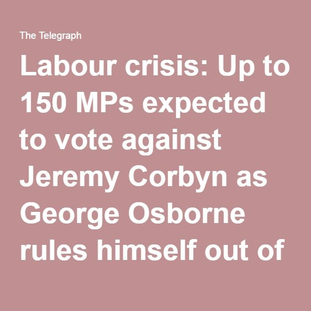 Labour crisis: Up to 150 MPs expected to vote against Jeremy Corbyn as George Osborne rules himself out of Conservative leadership race
