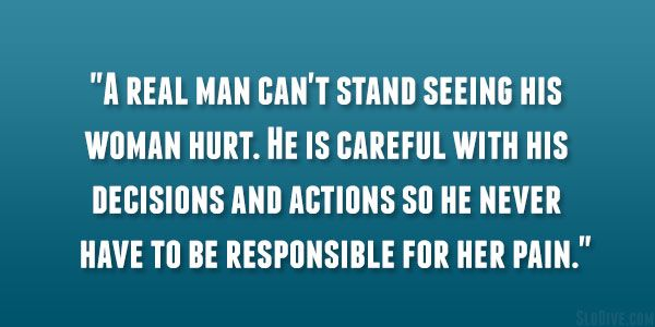 """""""A real man can't stand seeing his woman hurt. He is careful with his decisions and actions so he never has to be responsible for her pain"""""""