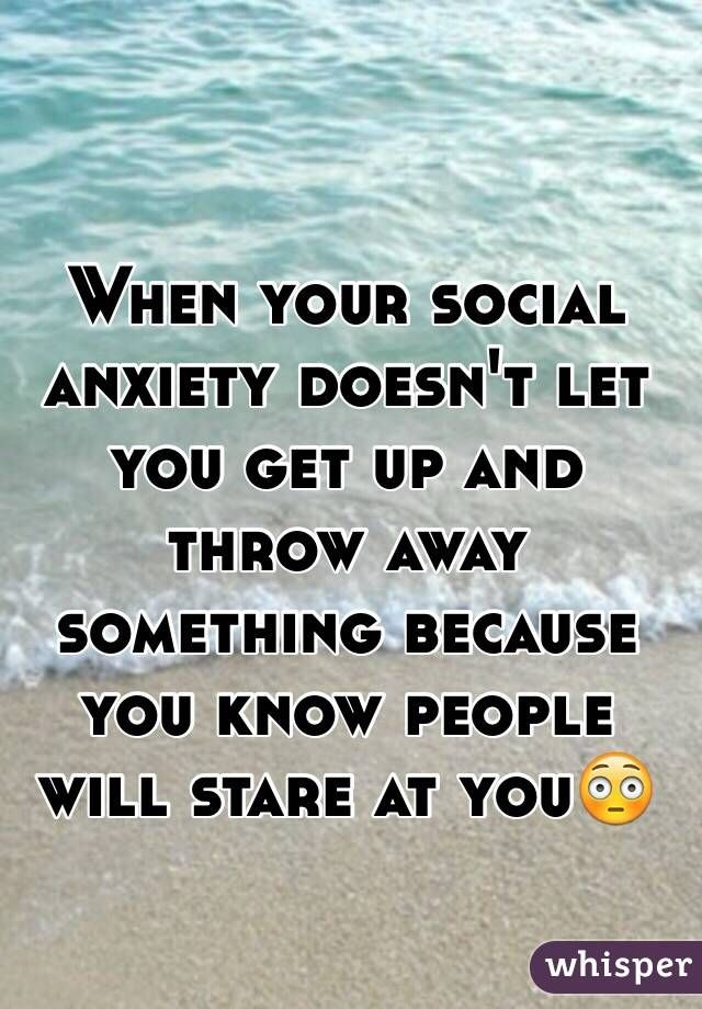 When your social anxiety doesn't let you get up and throw away something because…