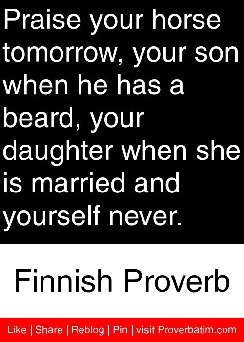 Praise your horse tomorrow, your son when he has a beard, your daughter when she is married and yourself never. - Finnish Proverb #proverbs #quotes