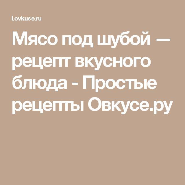 Мясо под шубой — рецепт вкусного блюда - Простые рецепты Овкусе.ру