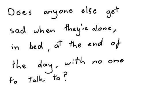 does anyone else get sad when they're alone, in bed, at the end of the day, with no one to talk to