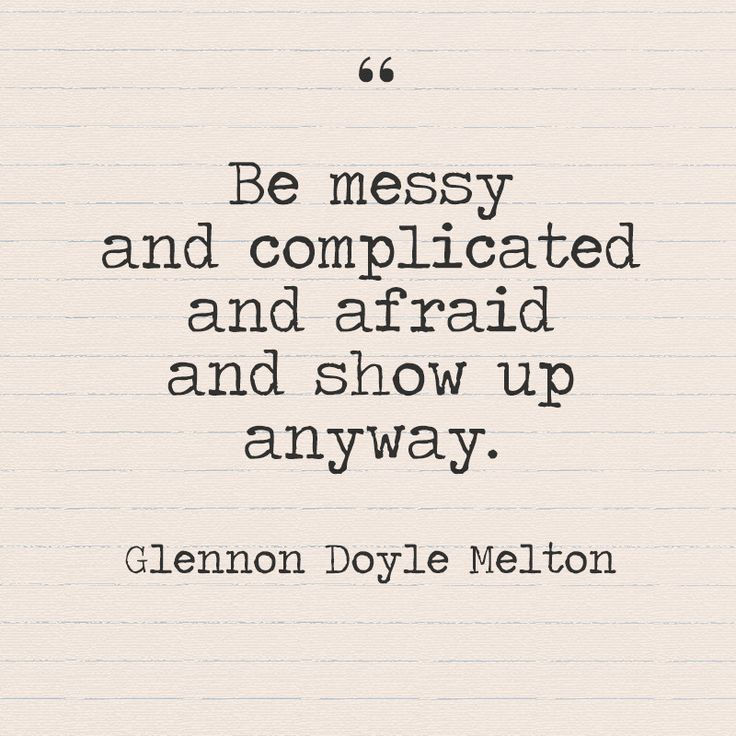 """Be messy and complicated and afraid and show up anyway."" - Glennon Doyle Melton - Quotes You Need to Hear if You're Having a Bad Week - Photos"