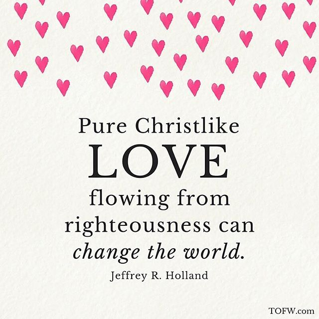 """Pure Christlike love flowing from righteousness can change the world."" - Jeffrey R. Holland"