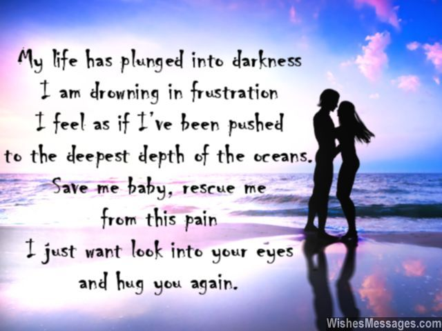 My life has plunged into darkness and I am drowning in frustration. I feel as if I've been pushed to the deepest depth of the oceans. Save me baby, rescue me from this pain. I just want look into your eyes and hug you again. via WishesMessages.com