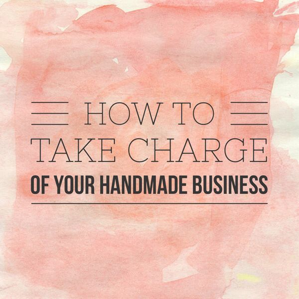 How To Take Charge Of Your Handmade Business - Handmade Success | Be an Etsy Top Seller