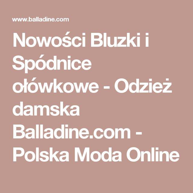 Nowości Bluzki i Spódnice ołówkowe - Odzież damska Balladine.com - Polska Moda Online
