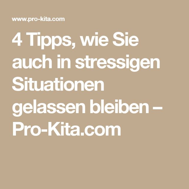 4 Tipps, wie Sie auch in stressigen Situationen gelassen bleiben – Pro-Kita.com