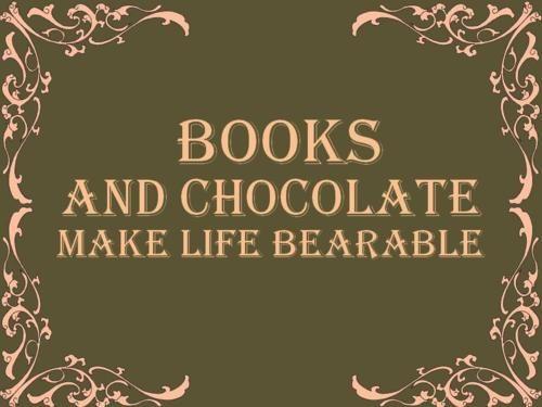 """""""Books and chocolate make life bearable."""""""
