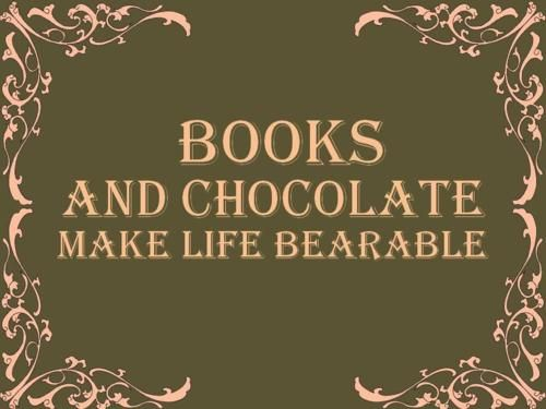 Books and chocolate make life bearable - Among some other things. :)
