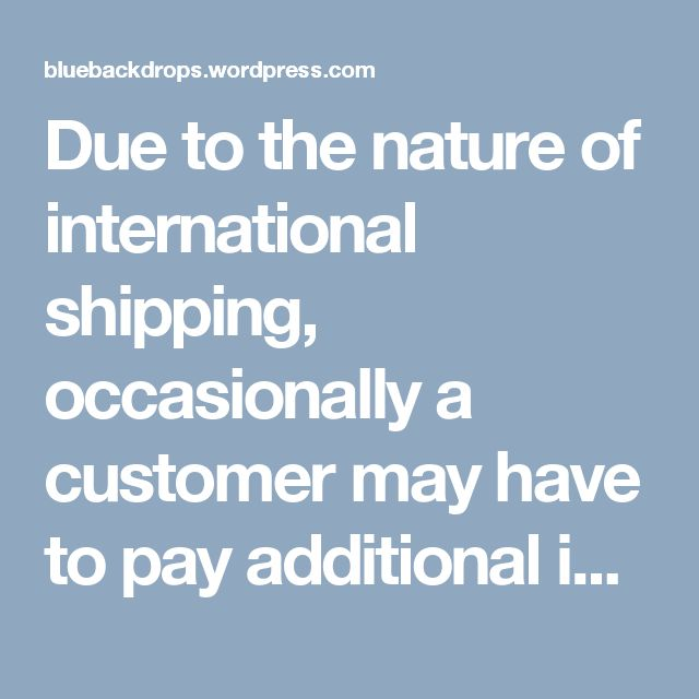 Due to the nature of international shipping, occasionally a customer may have to pay additional import duties and taxes which are levied once a shipment reaches your country.