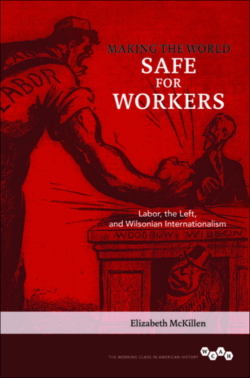 Making the World Safe for Workers Labor, the Left, and Wilsonian Internationalism by Elizabeth McKillen F'98 #ACLSFellow