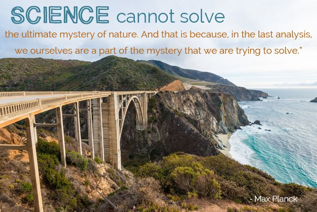 Science cannot solve the ultimate mystery of nature. And that is because, in the last analysis, we ourselves are a part of the mystery that we are trying to solve. Max Planck,