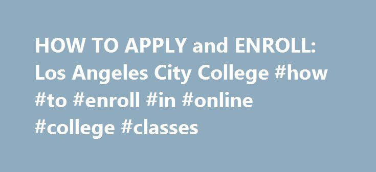 HOW TO APPLY and ENROLL: Los Angeles City College #how #to #enroll #in #online #college #classes http://colorado.remmont.com/how-to-apply-and-enroll-los-angeles-city-college-how-to-enroll-in-online-college-classes/  # Admissions Records Office Program's Mission Statement: The mission of Admission and Records is to uphold the academic policies of the university and to maintain the academic records of students. Program's Description: The Admissions and Records Office processes admissions…