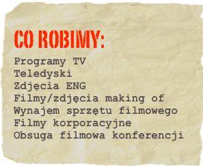 co robimy: Programy TV Teledyski  Zdjęcia ENG Filmy/zdjęcia making of Wynajem sprzętu filmowego  Filmy korporacyjne Obsuga filmowa konferencji