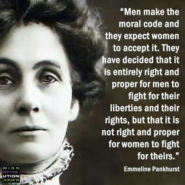 """Emmeline Pankhurst. """"Men make the moral code and they expect women to accept it."""""""