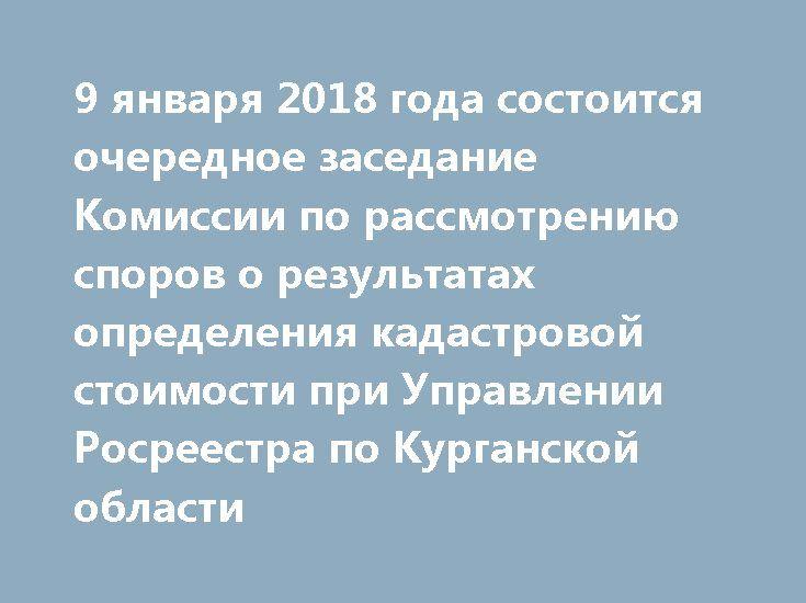 9 января 2018 года состоится очередное заседание Комиссии по рассмотрению споров о результатах определения кадастровой стоимости при Управлении Росреестра по Курганской области http://rosreestr.ru/site/press/news/9-yanvarya-2018-goda-sostoitsya-ocherednoe-zasedanie-komissii-po-rassmotreniyu-sporov-o-rezultatakh-/  9 января 2018 года в 13.30 по адресу: г. Курган, ул. Бурова Петрова, каб. 220 состоится очередное заседание Комиссии по рассмотрению споров о результатах определения кадастровой…