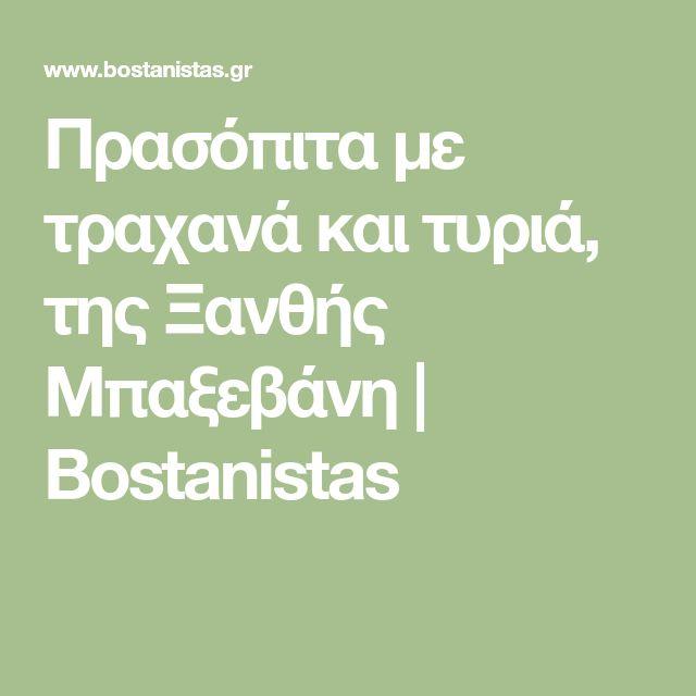 Πρασόπιτα με τραχανά και τυριά, της Ξανθής Μπαξεβάνη   Bostanistas