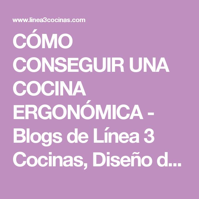 CÓMO CONSEGUIR UNA COCINA ERGONÓMICA - Blogs de Línea 3 Cocinas, Diseño de cocinas , reforma de cocinas , decoración de cocinas