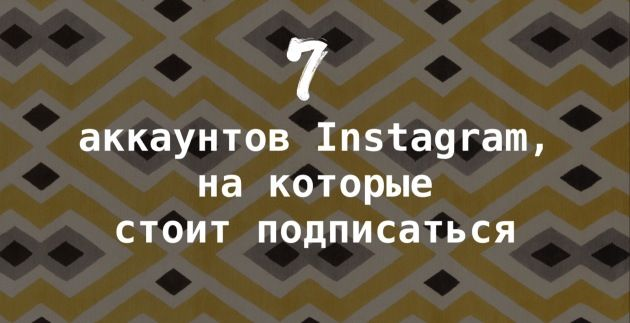 7 аккаунтов Instagram, на которые стоит подписаться   7 аккаунтов Instagram, на которые стоит подписаться.