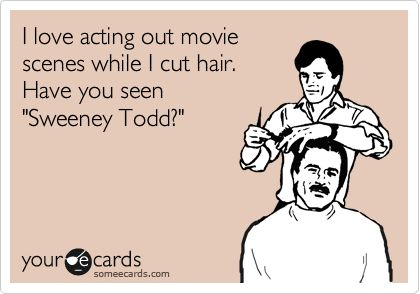 I love acting out movie scenes while I cut hair. Have you seen 'Sweeney Todd?'