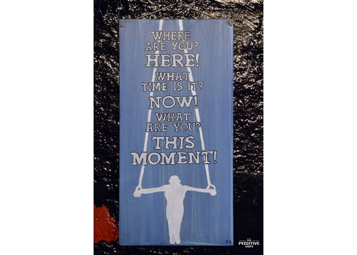 """Where are you? Here What time is it? Now What are you? This moment"""""""