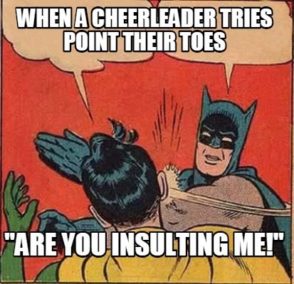 "Meme Creator - when a cheerleader tries point their toes ""are you insulting me!"" Meme Generator at MemeCreator.org!"