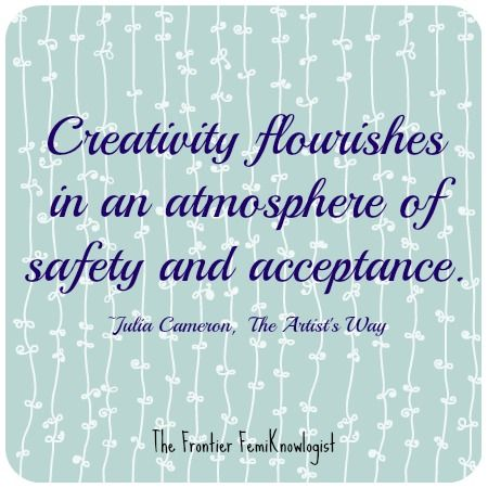 """Creativity flourishes in an atmosphere of safety and acceptance."" ~Julia Cameron, The Artist's Way"