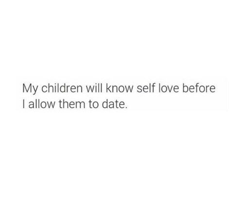 If I ever have kids. I don't understand why we don't teach children self love like we teach them the alphabet... It is critical in life to love yourself.