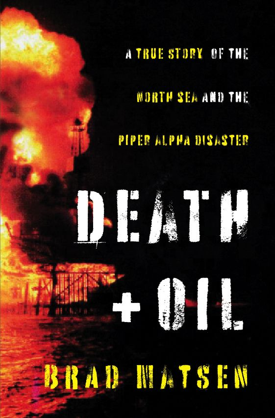 Death and Oil: a True Story of the Piper Alpha Disaster on the North Sea - by Brad Matsen