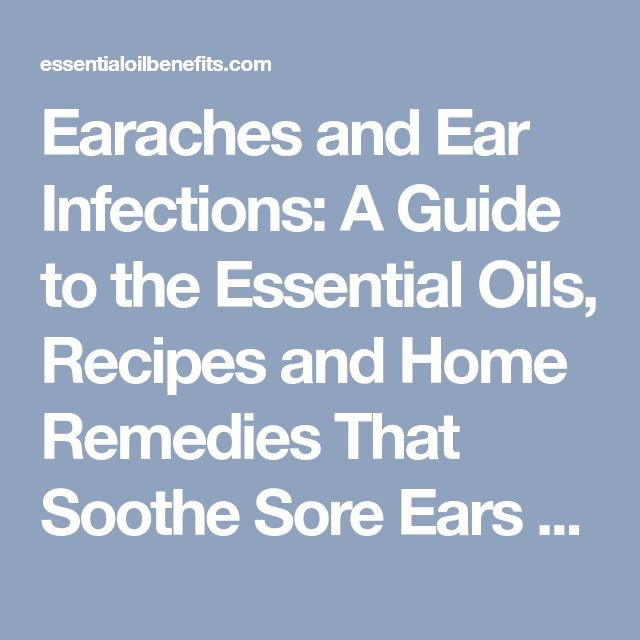 Earaches and Ear Infections: A Guide to the Essential Oils, Recipes and Home Remedies That Soothe Sore Ears - Essential Oil Benefits