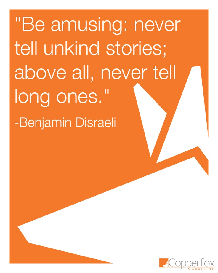 """""""Be amusing: never tell unkind stories; above all, never tell long ones."""" Benjamin Disraeli - Advice for a lifetime. #quote"""