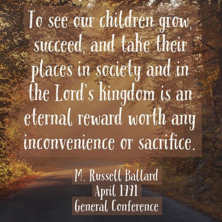 """To see our children grow, succeed, and take their places in society and in the Lord's kingdom is an eternal reward worth any inconvenience or sacrifice."" From #ElderBallard's http://pinterest.com/pin/24066179230275130 inspiring #LDSconf http://facebook.com/223271487682878 message http://lds.org/general-conference/1991/04/teach-the-children Learn more http://facebook.com/FamilyProclamation #ShareGoodness"