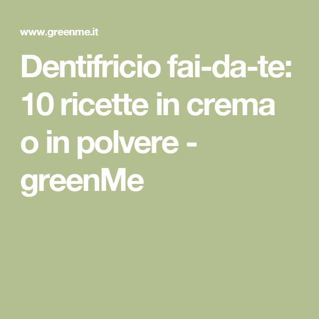 Dentifricio fai-da-te: 10 ricette in crema o in polvere - greenMe