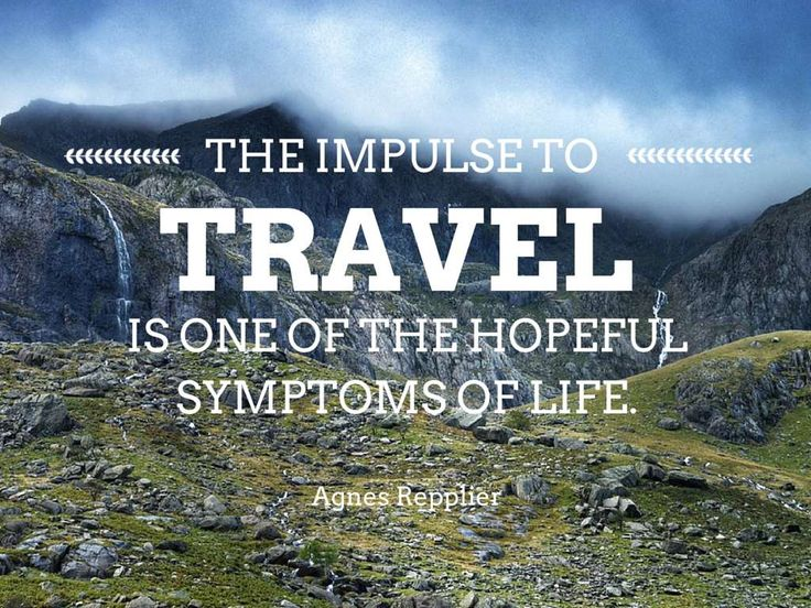 The impulse to travel is one of the hopeful symptoms of life. ― Agnes Repplier