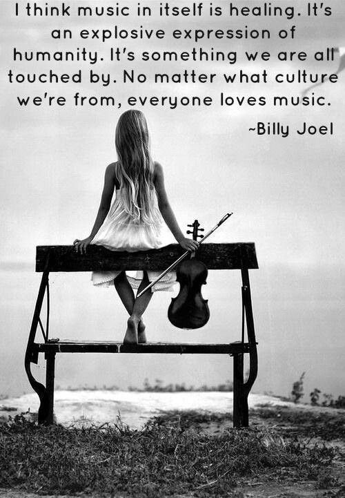 """I think music in itself is healing. It's an explosive expression of humanity. It's something we are all touched by. No matter what culture we're from, everyone loves music."" - Billy Joel."