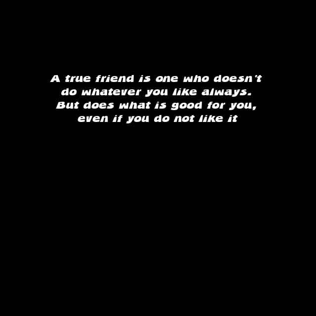 Friendship sayings,Saying about Friends and Friendly Quotes #6 A true Friend is one who doesn't do whenever  you like always.  but does what is good for you,  even if you do not like it.