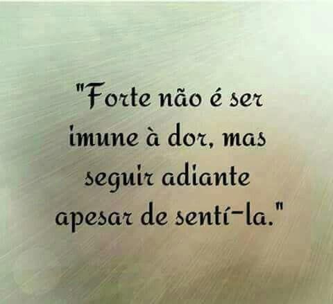 """""""Forte não é ser imune à dor,mas seguir adiante apesar de sente-la """""""