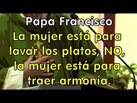 Papa Francisco: La mujer está para lavar los platos, No, la mujer está p...