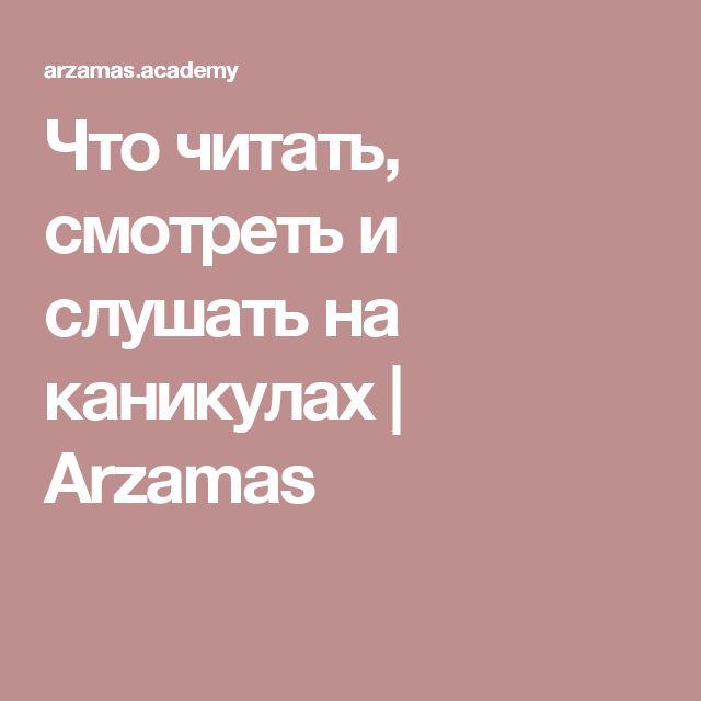 Что читать, смотреть и слушать на каникулах   Arzamas