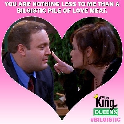 King of queens. Oh. My. Gosh. So glad I found this. Every single valentines I will tell this to my Valentine. This is my most favoritest quote ever!!!!