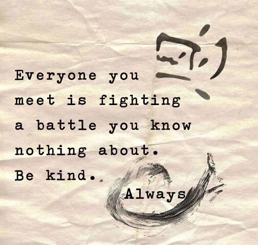 Everybody is fighting a battle you know nothing about. Be kind. Always!