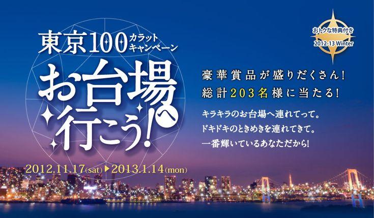 おトクな特典付き 2012-13Winter 誰でも使える特典ゲット! 豪華賞品も総計203名様に当たる! 東京100カラット キャンペーン お台場へ行こう! 2012.11/17~2013.1/14 キラキラのお台場へ連れてって。 ドキドキのときめきを連れてきて。 一番輝いているあなただから