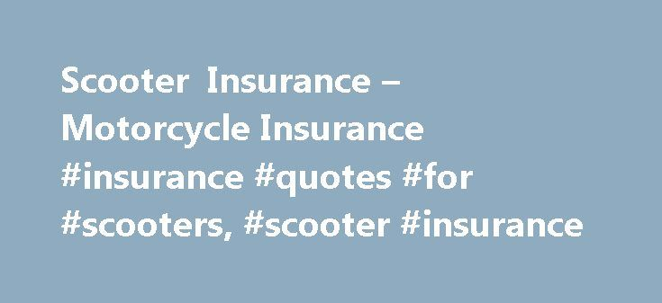 Scooter Insurance – Motorcycle Insurance #insurance #quotes #for #scooters, #scooter #insurance http://germany.nef2.com/scooter-insurance-motorcycle-insurance-insurance-quotes-for-scooters-scooter-insurance/  # Scooter Insurance The emergence of scooters as a popular alternative form of transportation makes it easier to find insurance coverage. Even thought scooters can't sustain speeds that would result in extensive damage, insurance protection―regardless if required or not―is still a…