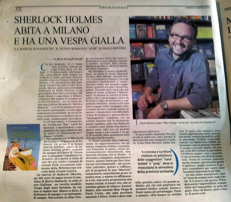 Ecco qui il lungo articolo apparso oggi su Il Secolo d'Italia in cui si paragona il mio Enrico Radeschi (che non è parente con l'austriaco anche se ne condivide il nome seppur scritto in modo diverso) a uno Sherlock Holmes milanese in sella al Giallone, la sua vespa gialla del 1974. Il nuovo libro in cui racconto le gesta del mio giornalista-hacker è in libreria da poco più di un mese e s'intitola La marcia di Radeschi edito da Mursia. Buona lettura!