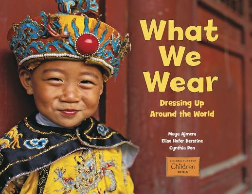 What We Wear: Dressing Up Around the World by Maya Ajmera, Elise Hofer Derstine & Cynthia Pon