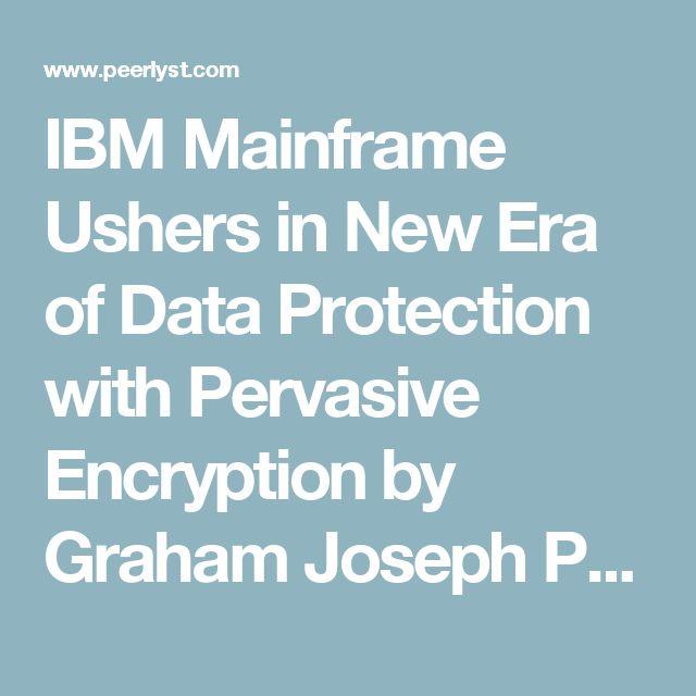 IBM Mainframe Ushers in New Era of Data Protection with Pervasive Encryption by Graham Joseph Penrose - general data protection regulation, data encryption, data breaches | Peerlyst