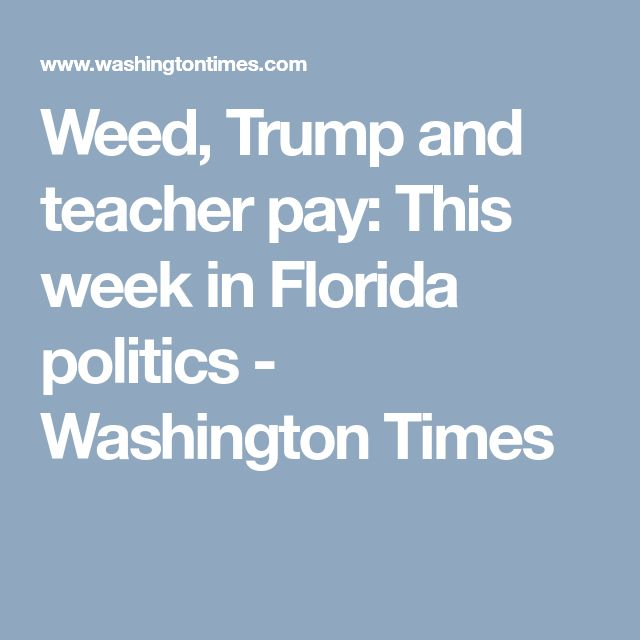 Weed, Trump and teacher pay: This week in Florida politics - Washington Times