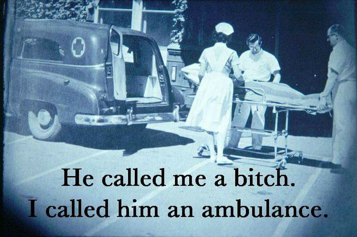He called me a bitch and I called him an ambulance...JUST SAYING! ! !