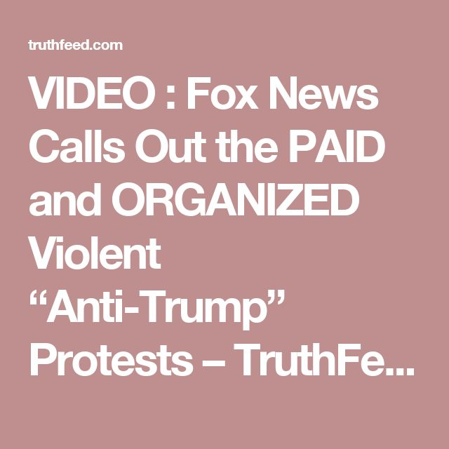 """VIDEO : Fox News Calls Out the PAID and ORGANIZED Violent """"Anti-Trump"""" Protests – TruthFeed"""
